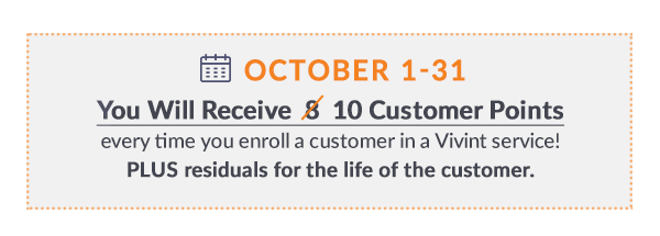 October 1-31 you will receive 10 customer points every time you enroll a customer in a Vivint service. PLUS the residuals for the life of the customer!